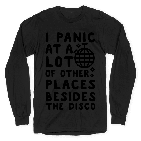I Panic At A Lot of Other Places Besides the Disco Long Sleeve T-Shirt