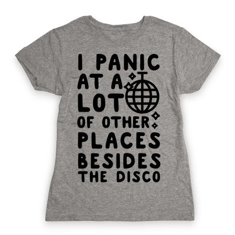 I Panic At A Lot of Other Places Besides the Disco Womens T-Shirt