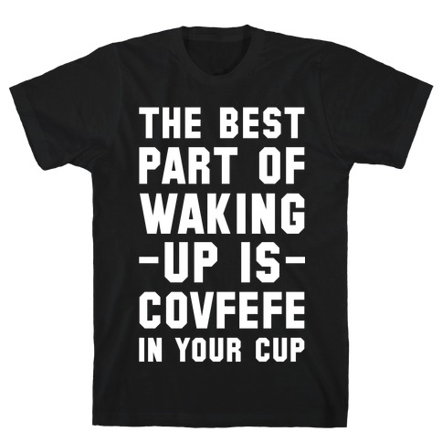 The Best Part Of Waking Up Is Covefefe T-Shirt