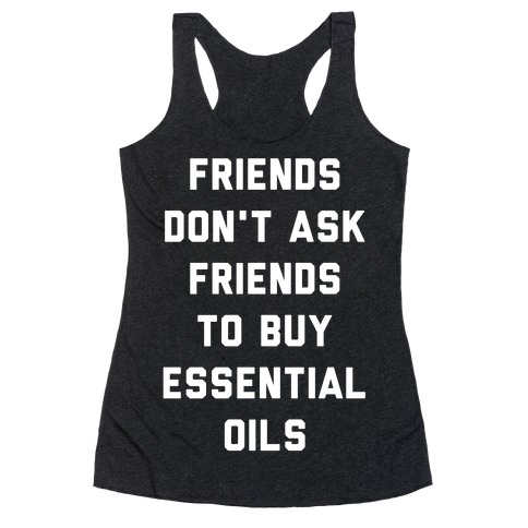 Friends Don't Ask Friends to Buy Essential Oils Racerback Tank Top