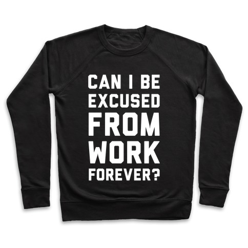 Can I Be Excused From Work Forever Pullover