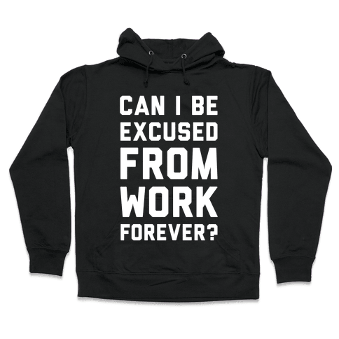 Can I Be Excused From Work Forever Hooded Sweatshirt