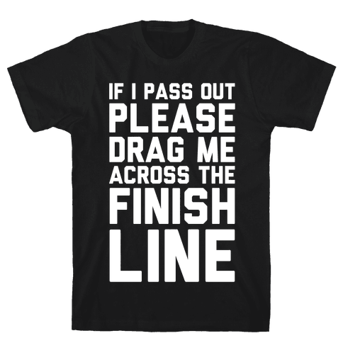 IF I PASS OUT PLEASE DRAG ME ACROSS THE FINISH LINE Mens T-Shirt