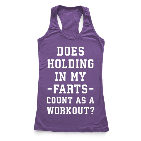 Does Holding in my Farts Count as a Workout Racerback Tank Top
