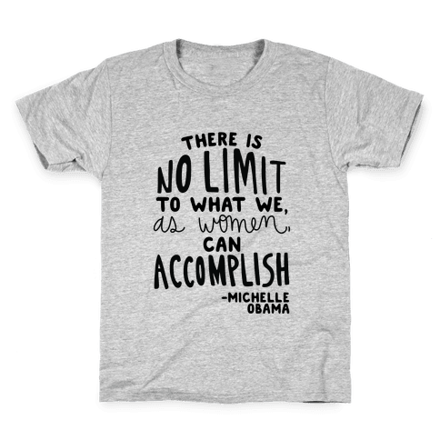 """There is no limit to what we, as women, can accomplish."" -Michelle Obama Kids T-Shirt"