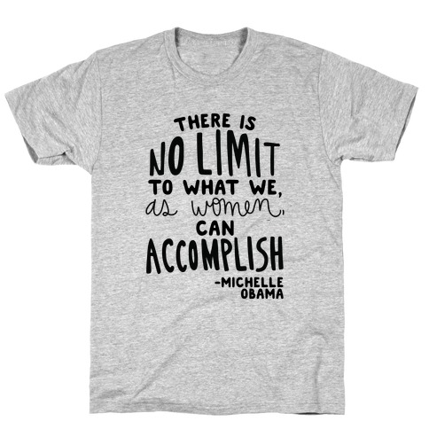 """There is no limit to what we, as women, can accomplish."" -Michelle Obama T-Shirt"