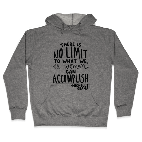"""There is no limit to what we, as women, can accomplish."" -Michelle Obama Hooded Sweatshirt"