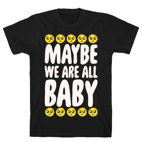 Maybe We Are All Baby White Print T-Shirt