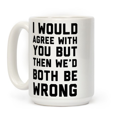 I Would Agree With You, But Then We'd Both Be Wrong Coffee Mug