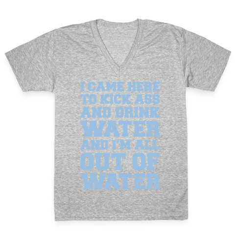 I Came Here To Kick Ass and Drink Water Parody White Print V-Neck Tee Shirt