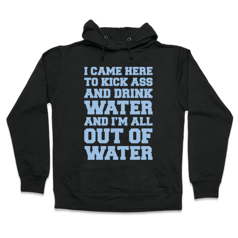 I Came Here To Kick Ass and Drink Water Parody White Print Hooded Sweatshirt