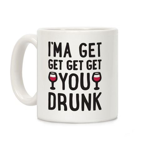 I'ma Get Get Get Get You Drunk Coffee Mug