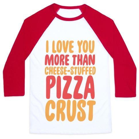 I Love You More Than Cheese-stuffed Pizza Crust Baseball Tee