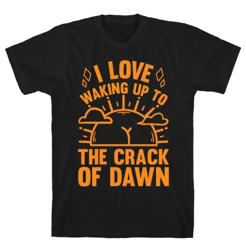 I Love Waking Up To The Crack Of Dawn T-Shirt