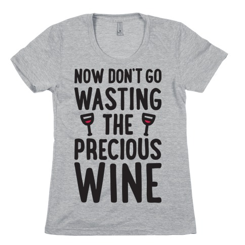 Now Don't Go Wasting The Precious Wine - Parody Womens T-Shirt
