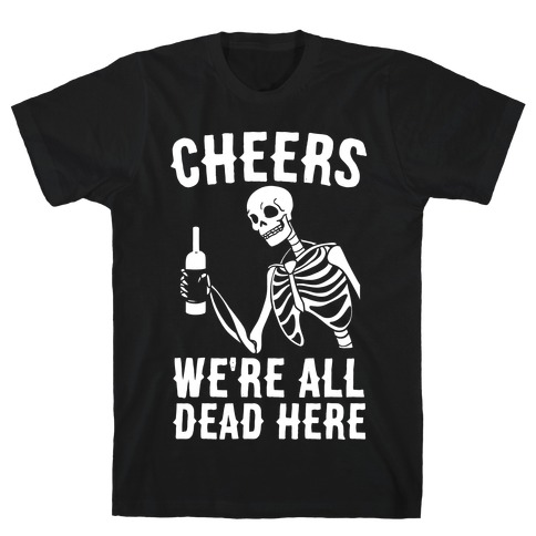 Cheers, We're All Dead Here Mens T-Shirt