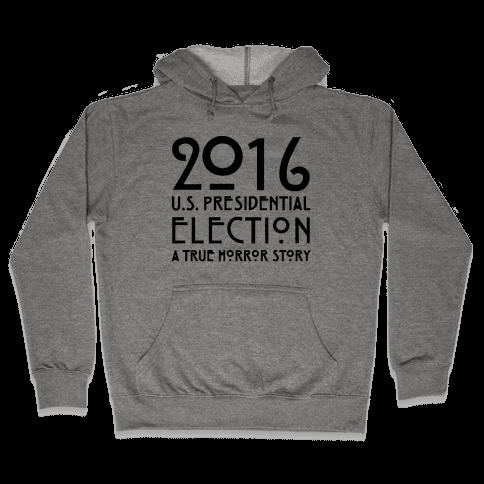 2016 U.S. Presidential Election A True Horror Story Parody Hooded Sweatshirt