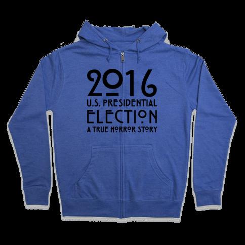 2016 U.S. Presidential Election A True Horror Story Parody Zip Hoodie