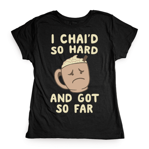 I Chai'd So Hard and Got So Far Womens T-Shirt