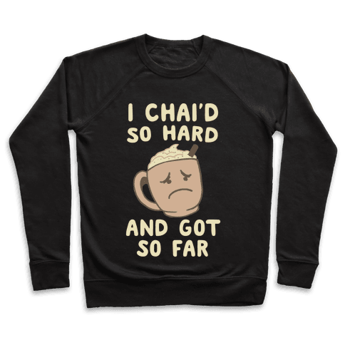 I Chai'd So Hard and Got So Far Pullover