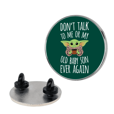 Don't Talk To Me Or My Old Baby Son Ever Again Pin