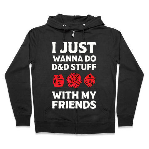 I Just Wanna Do D&D Stuff With My Friends Zip Hoodie
