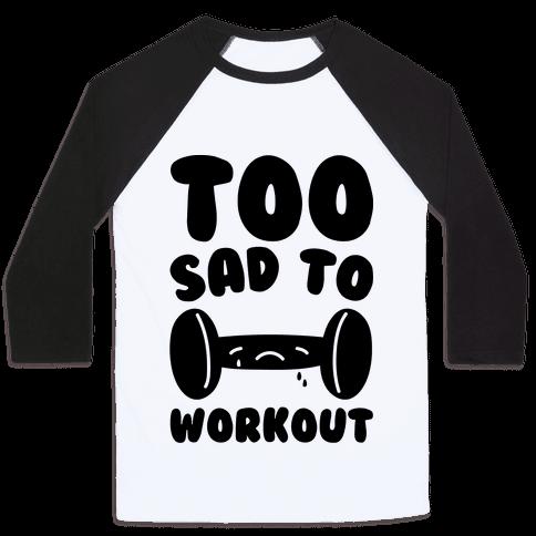 Too Sad To Workout Baseball Tee