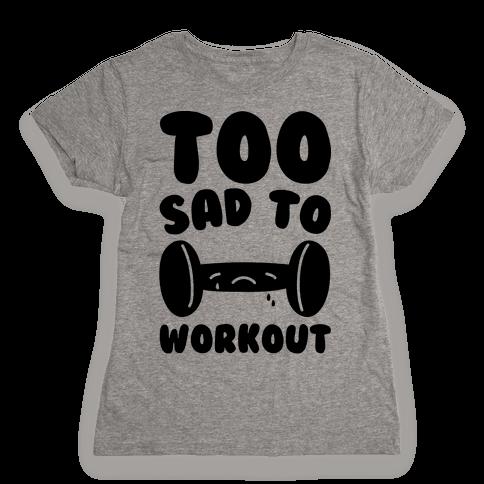 Too Sad To Workout Womens T-Shirt