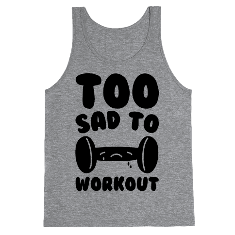 Too Sad To Workout Tank Top
