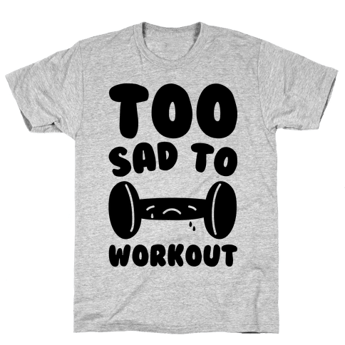 Too Sad To Workout Mens T-Shirt