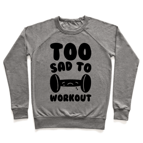 Too Sad To Workout Pullover