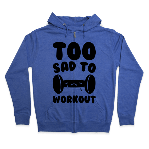 Too Sad To Workout Zip Hoodie