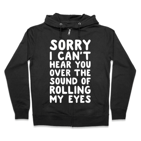 Sorry I Can't Hear You Over The Sound Of Rolling My Eyes Zip Hoodie