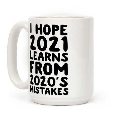 I Hope 2021 Learn's From 2020's Mistakes Coffee Mug