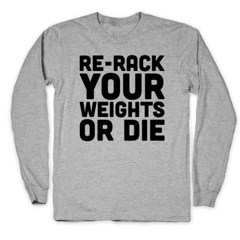 Re-Rack Your Weights Or Die Long Sleeve T-Shirt