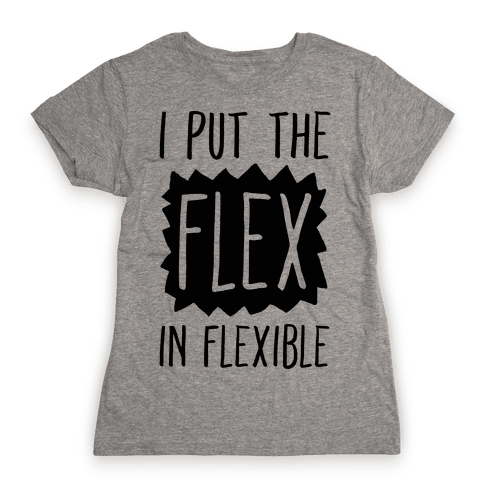 I Put The Flex In Flexible Womens T-Shirt