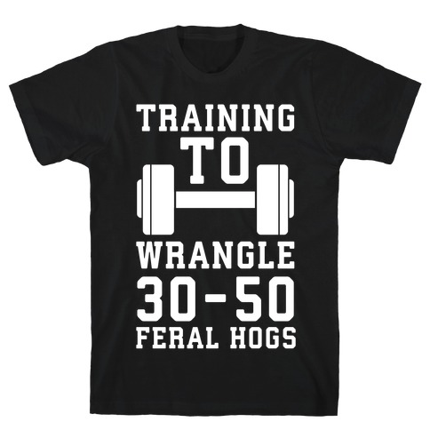 Training to Wrestle 30-50 Feral Hogs T-Shirt