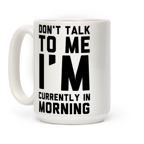 Don't Talk to Me, I'm Currently in Morning Coffee Mug