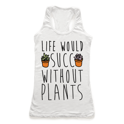 Life Would Succ Without Plants Racerback Tank Top