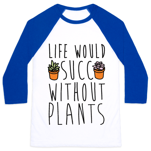Life Would Succ Without Plants Baseball Tee