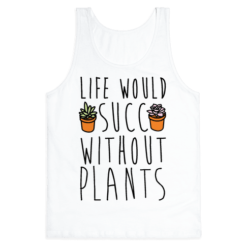 Life Would Succ Without Plants Tank Top