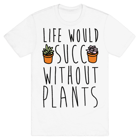 Life Would Succ Without Plants Mens T-Shirt