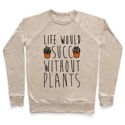 Life Would Succ Without Plants Pullover
