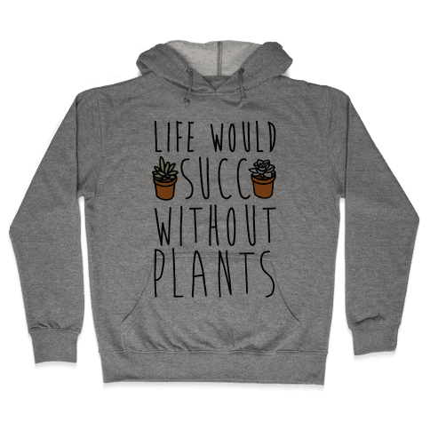Life Would Succ Without Plants Hooded Sweatshirt
