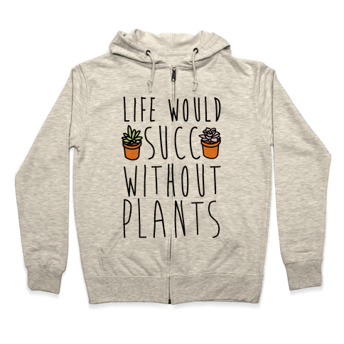 Life Would Succ Without Plants Zip Hoodie