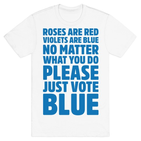 Roses Are Red Violets Are Blue No Matter What You Do Please Vote Blue T-Shirt