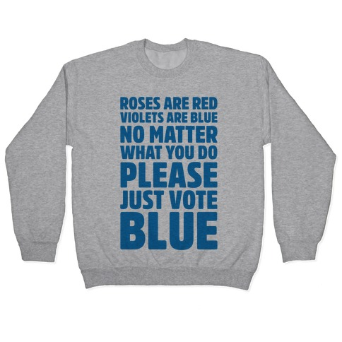Roses Are Red Violets Are Blue No Matter What You Do Please Vote Blue Pullover