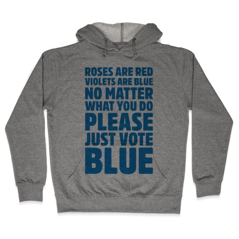 Roses Are Red Violets Are Blue No Matter What You Do Please Vote Blue Hooded Sweatshirt