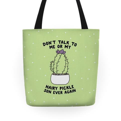 Don't Talk to Me or My Hairy Pickle Son Ever Again Tote