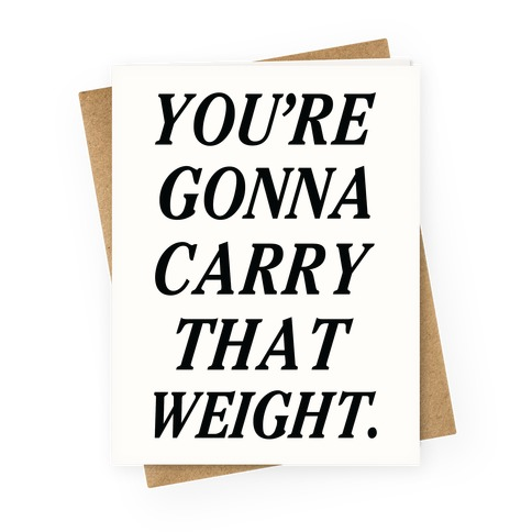 You're Gonna Carry That Weight Greeting Card